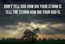 Don't tell God how big your storm is, tell the storm how big God is.